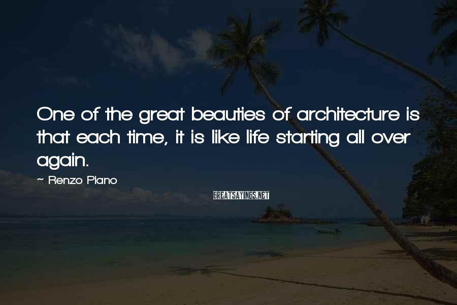 Renzo Piano Sayings: One of the great beauties of architecture is that each time, it is like life