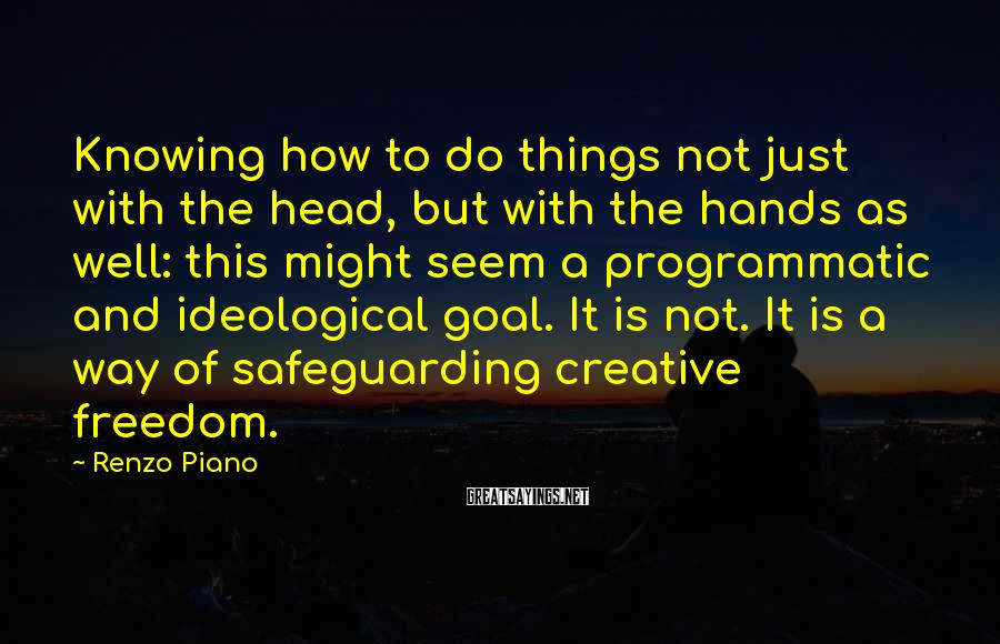 Renzo Piano Sayings: Knowing how to do things not just with the head, but with the hands as