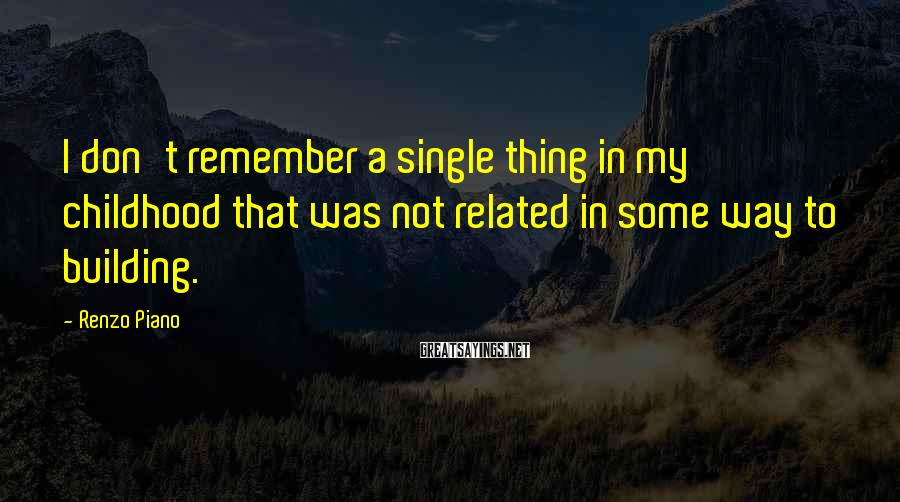 Renzo Piano Sayings: I don't remember a single thing in my childhood that was not related in some