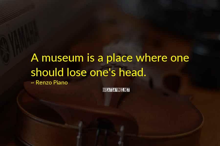 Renzo Piano Sayings: A museum is a place where one should lose one's head.