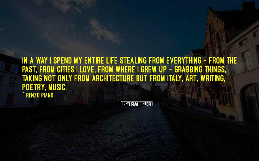 Renzo Piano Sayings: In a way I spend my entire life stealing from everything - from the past,
