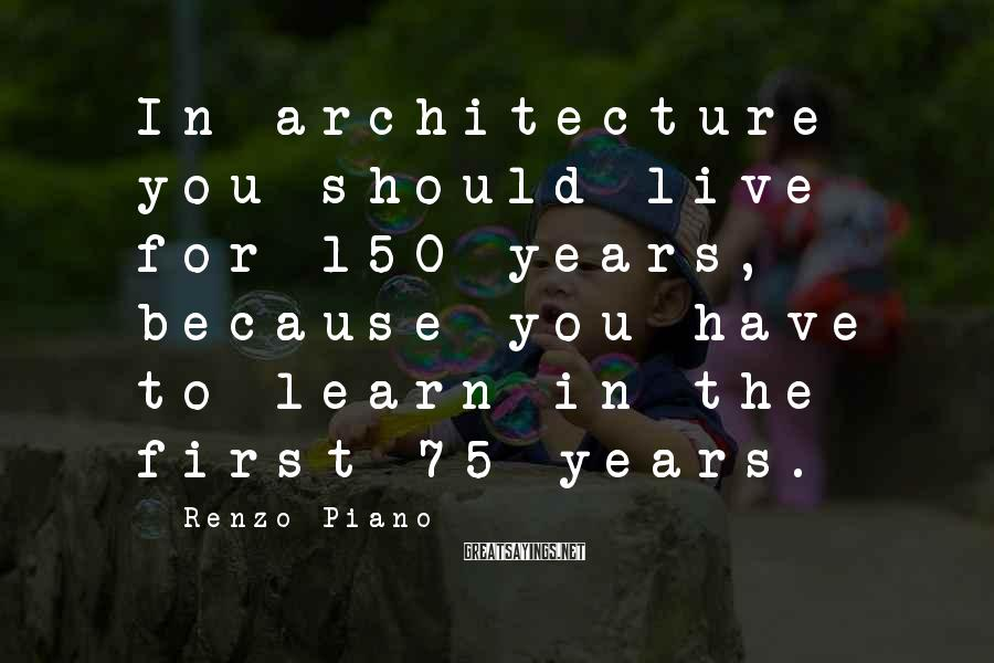 Renzo Piano Sayings: In architecture you should live for 150 years, because you have to learn in the