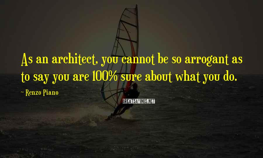 Renzo Piano Sayings: As an architect, you cannot be so arrogant as to say you are 100% sure