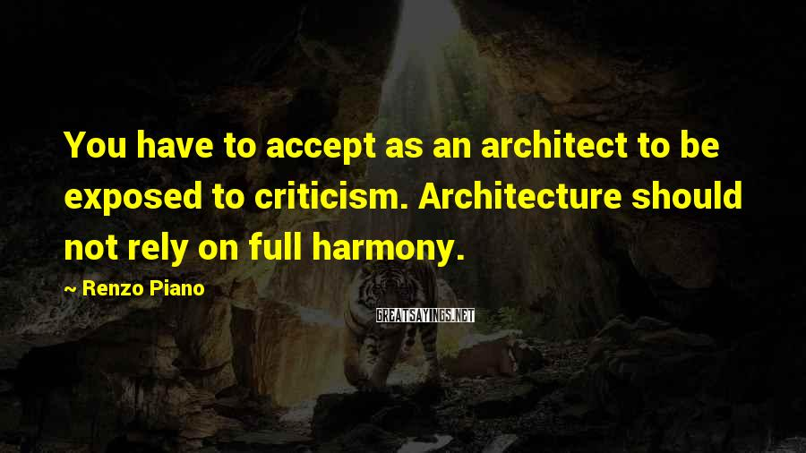 Renzo Piano Sayings: You have to accept as an architect to be exposed to criticism. Architecture should not