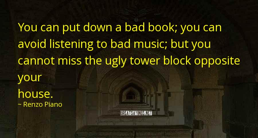 Renzo Piano Sayings: You can put down a bad book; you can avoid listening to bad music; but