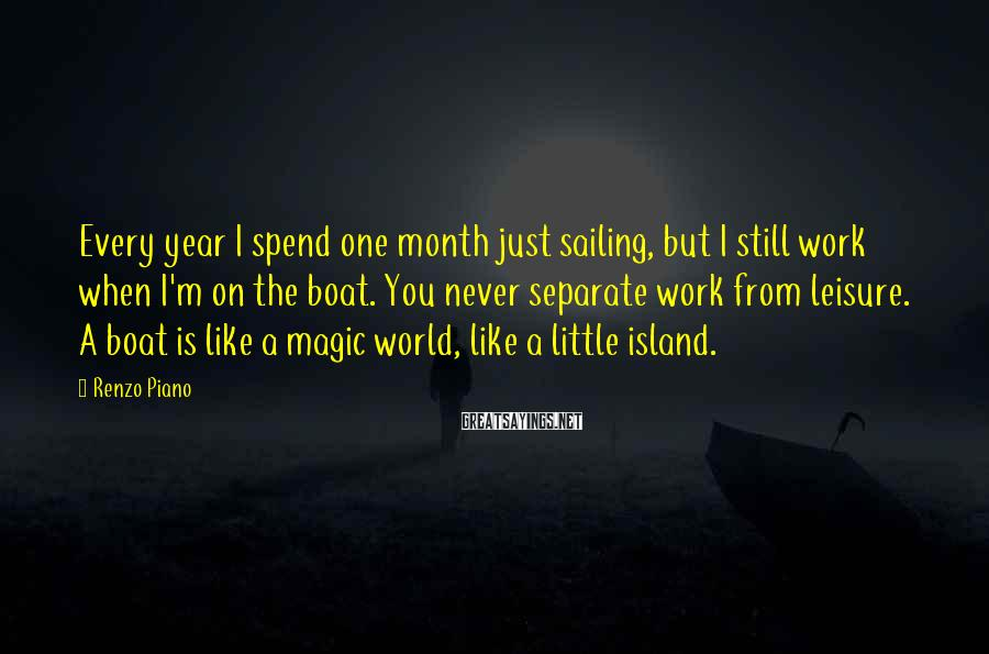 Renzo Piano Sayings: Every year I spend one month just sailing, but I still work when I'm on