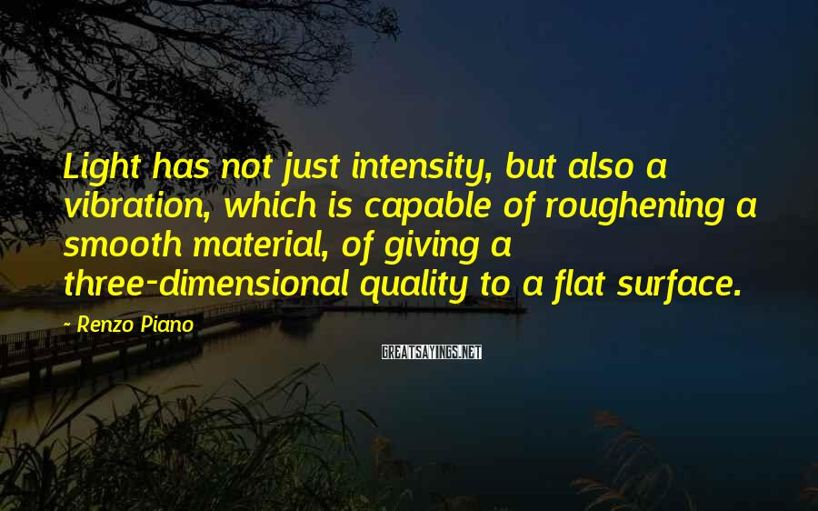 Renzo Piano Sayings: Light has not just intensity, but also a vibration, which is capable of roughening a