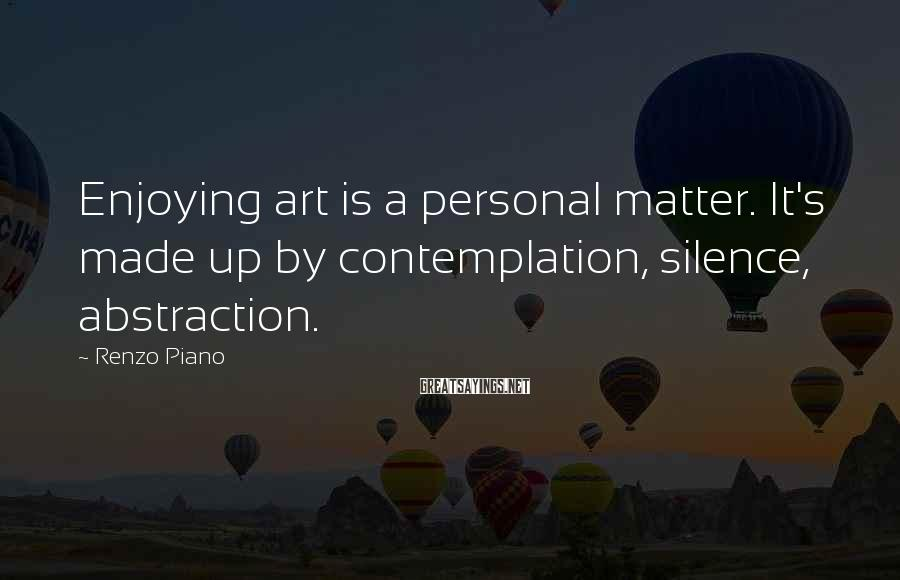 Renzo Piano Sayings: Enjoying art is a personal matter. It's made up by contemplation, silence, abstraction.