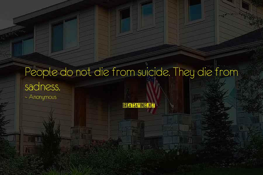 Repacking Sayings By Anonymous: People do not die from suicide. They die from sadness.