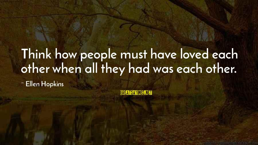 Repacking Sayings By Ellen Hopkins: Think how people must have loved each other when all they had was each other.