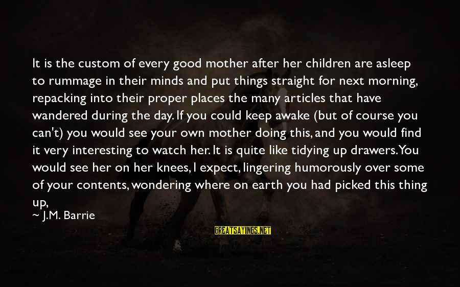 Repacking Sayings By J.M. Barrie: It is the custom of every good mother after her children are asleep to rummage