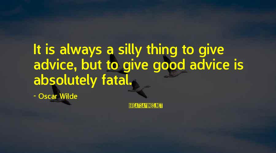 Repacking Sayings By Oscar Wilde: It is always a silly thing to give advice, but to give good advice is
