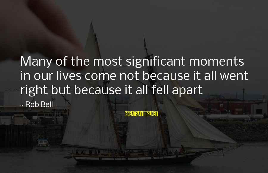 Repairing Heart Sayings By Rob Bell: Many of the most significant moments in our lives come not because it all went