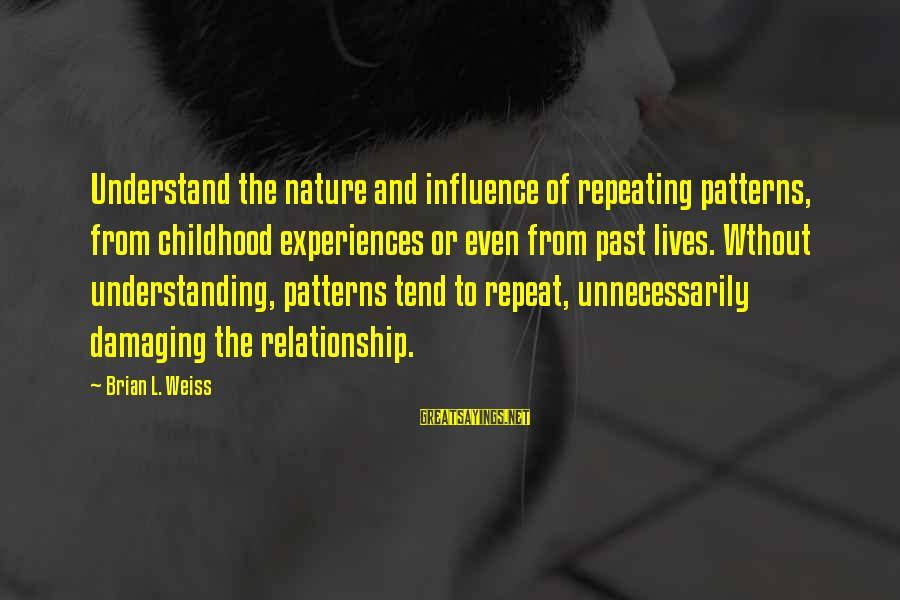 Repeating Relationships Sayings By Brian L. Weiss: Understand the nature and influence of repeating patterns, from childhood experiences or even from past