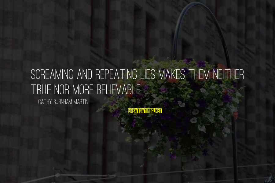 Repeating Relationships Sayings By Cathy Burnham Martin: Screaming and repeating lies makes them neither true nor more believable.