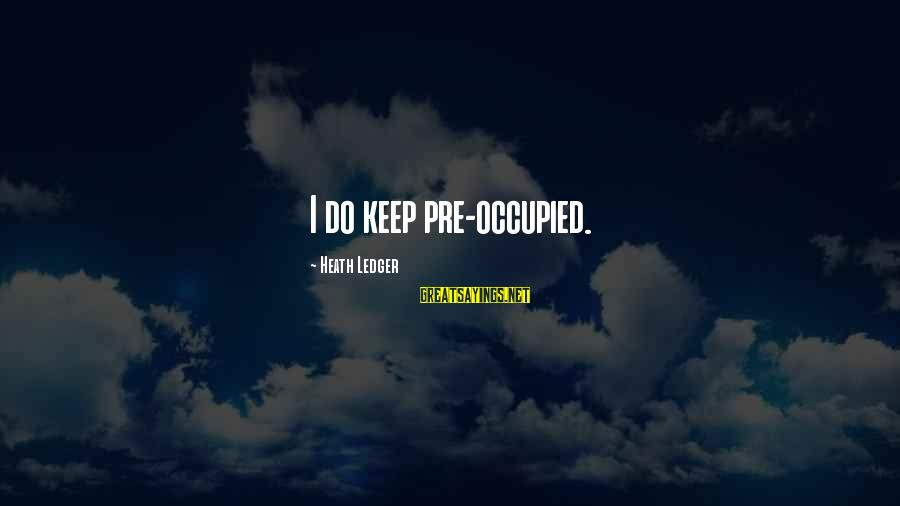 Repeating Relationships Sayings By Heath Ledger: I do keep pre-occupied.