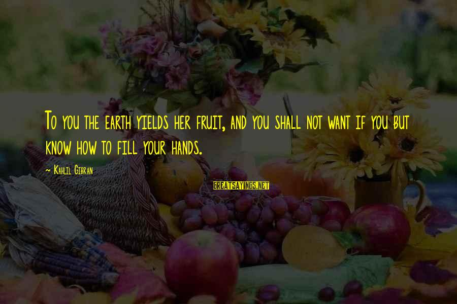 Repeating Relationships Sayings By Kahlil Gibran: To you the earth yields her fruit, and you shall not want if you but