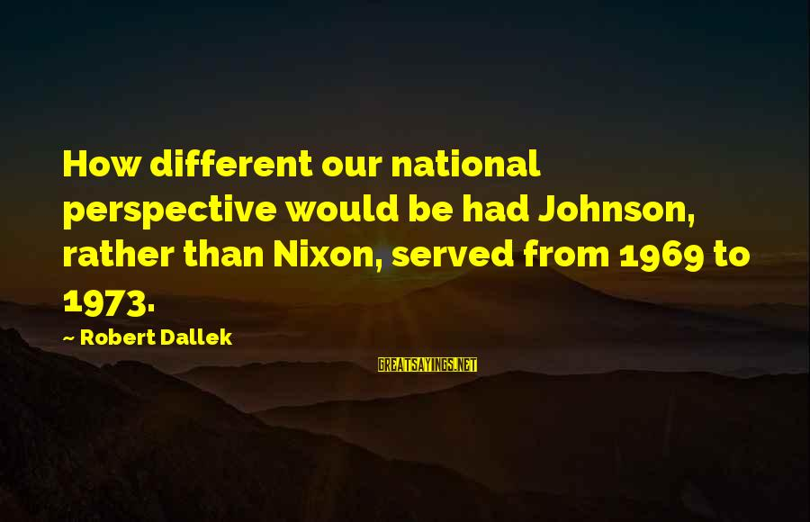 Repeating Relationships Sayings By Robert Dallek: How different our national perspective would be had Johnson, rather than Nixon, served from 1969