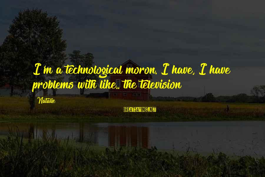 Replastering Sayings By Natalie: I'm a technological moron. I have, I have problems with like.. the television