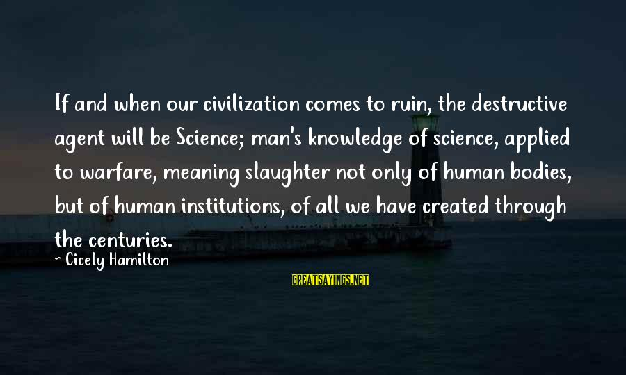 Reposition Yourself Sayings By Cicely Hamilton: If and when our civilization comes to ruin, the destructive agent will be Science; man's