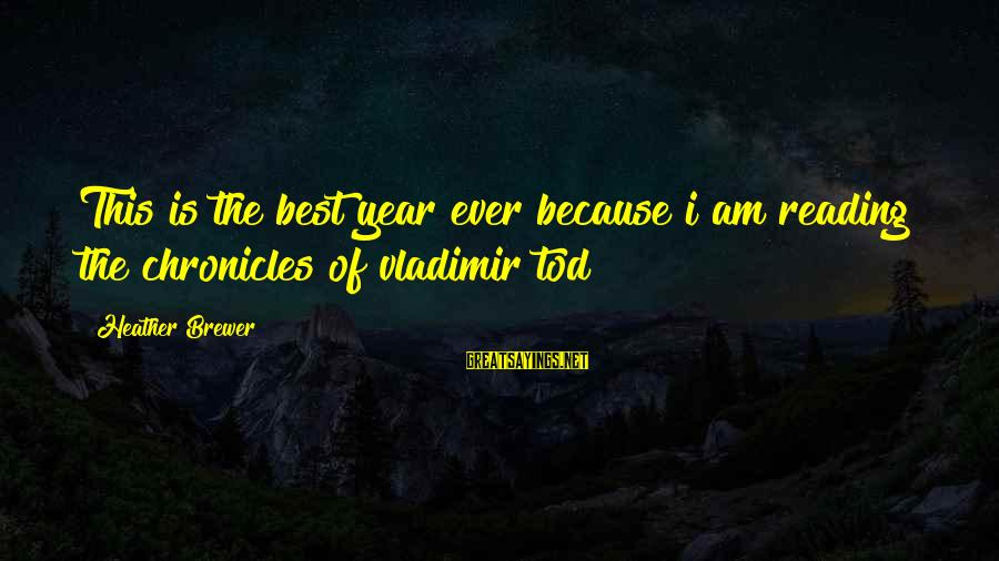Reposition Yourself Sayings By Heather Brewer: This is the best year ever because i am reading the chronicles of vladimir tod