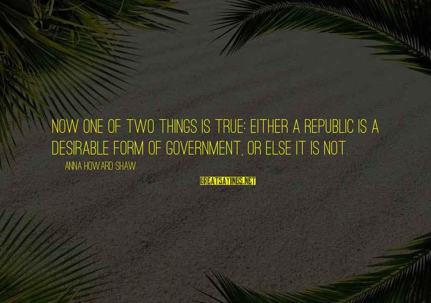 Republic Sayings By Anna Howard Shaw: Now one of two things is true: Either a republic is a desirable form of