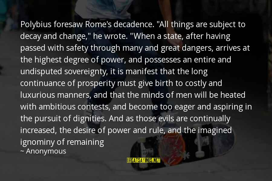 """Republic Sayings By Anonymous: Polybius foresaw Rome's decadence. """"All things are subject to decay and change,"""" he wrote. """"When"""