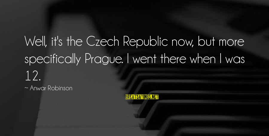 Republic Sayings By Anwar Robinson: Well, it's the Czech Republic now, but more specifically Prague. I went there when I