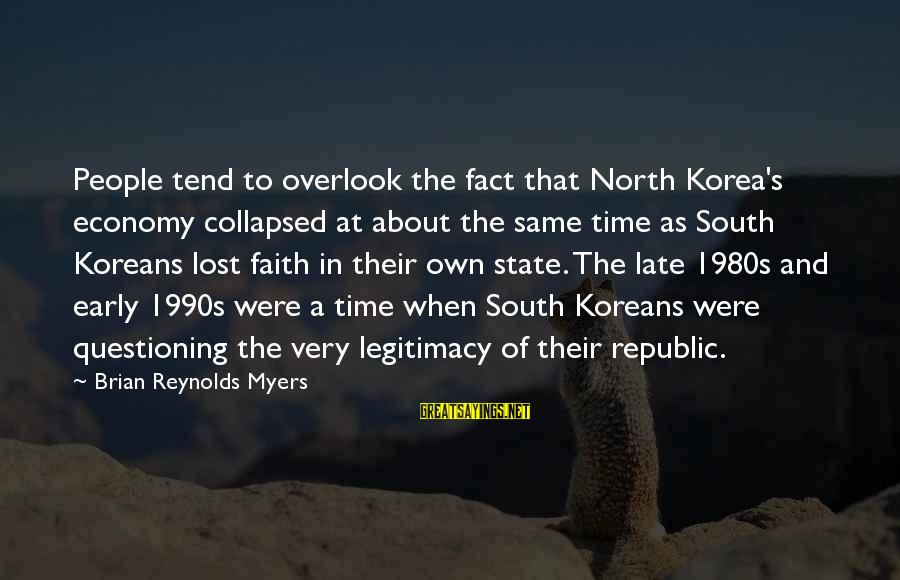Republic Sayings By Brian Reynolds Myers: People tend to overlook the fact that North Korea's economy collapsed at about the same