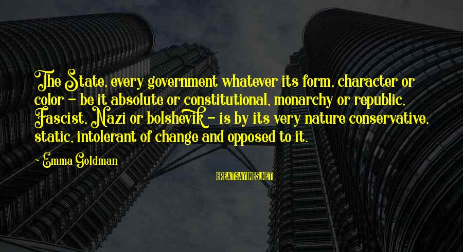 Republic Sayings By Emma Goldman: The State, every government whatever its form, character or color - be it absolute or