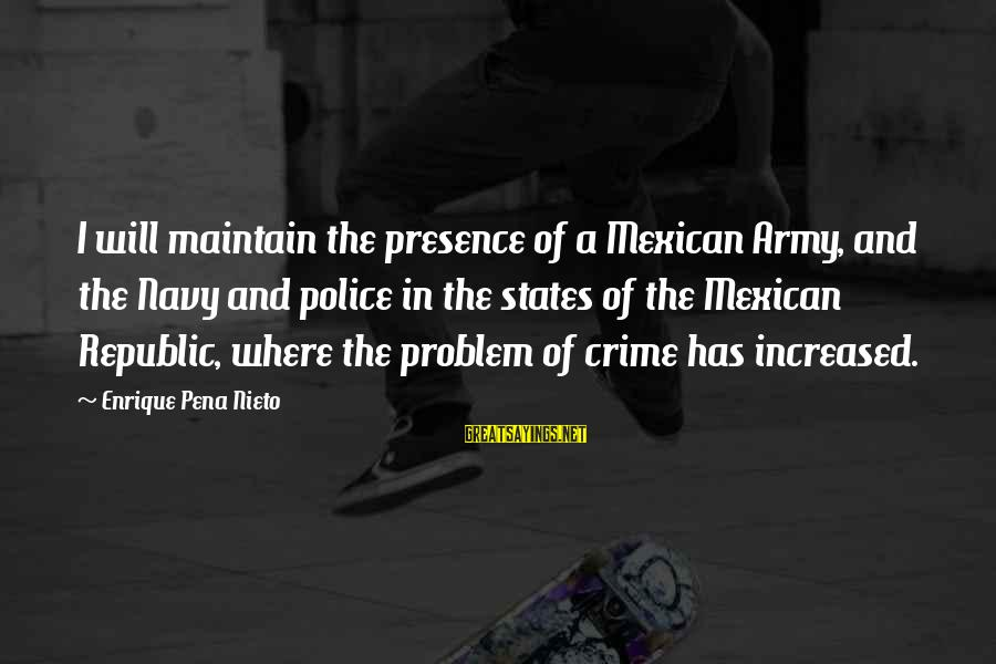 Republic Sayings By Enrique Pena Nieto: I will maintain the presence of a Mexican Army, and the Navy and police in
