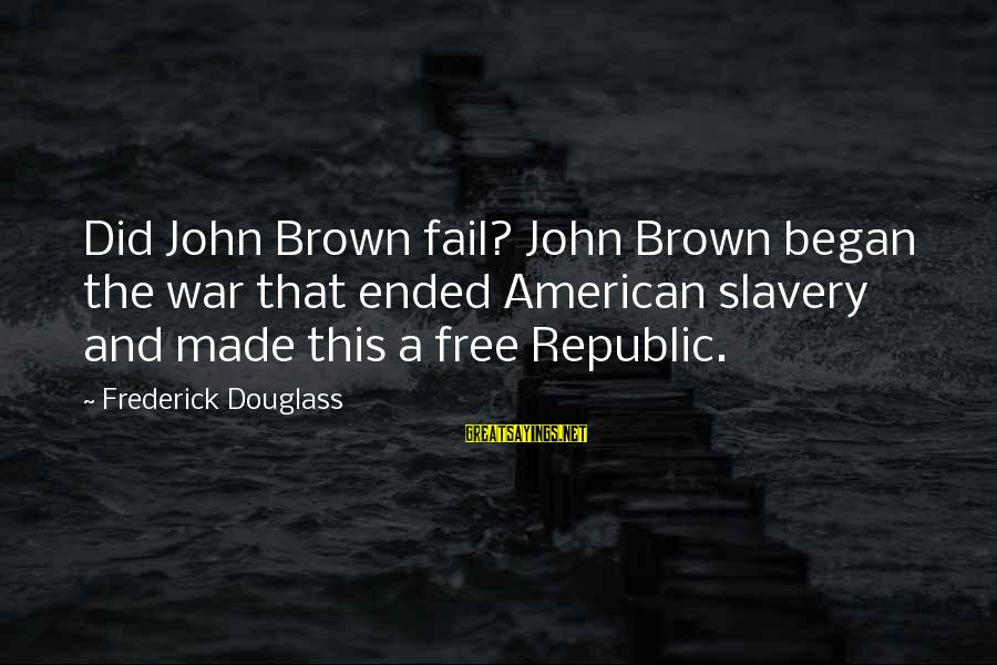 Republic Sayings By Frederick Douglass: Did John Brown fail? John Brown began the war that ended American slavery and made
