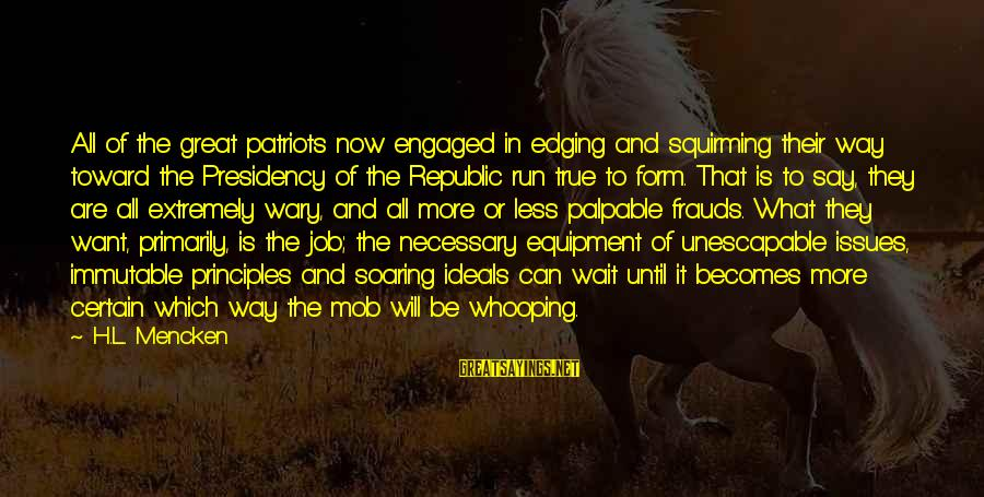 Republic Sayings By H.L. Mencken: All of the great patriots now engaged in edging and squirming their way toward the