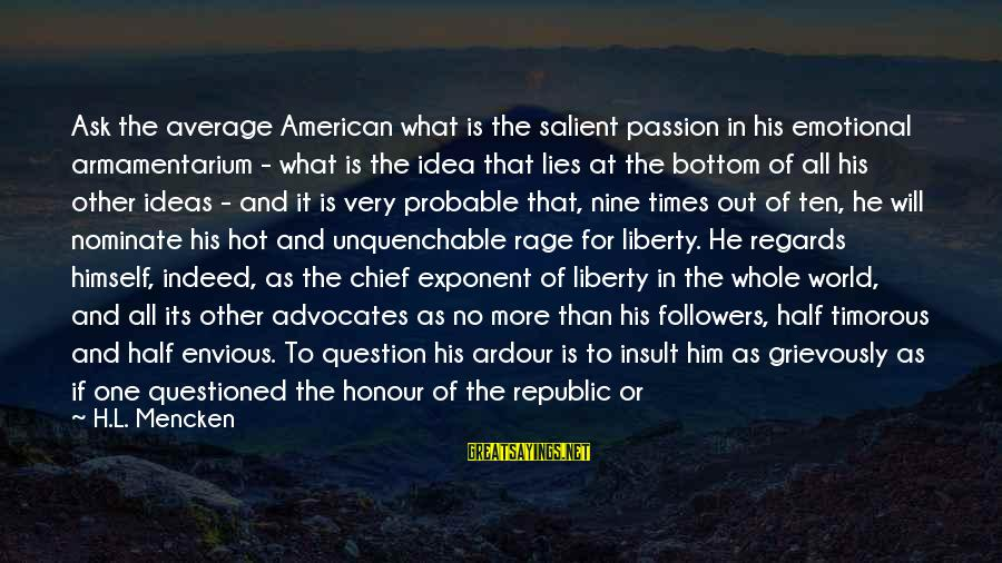 Republic Sayings By H.L. Mencken: Ask the average American what is the salient passion in his emotional armamentarium - what