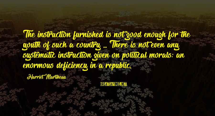 Republic Sayings By Harriet Martineau: The instruction furnished is not good enough for the youth of such a country ...