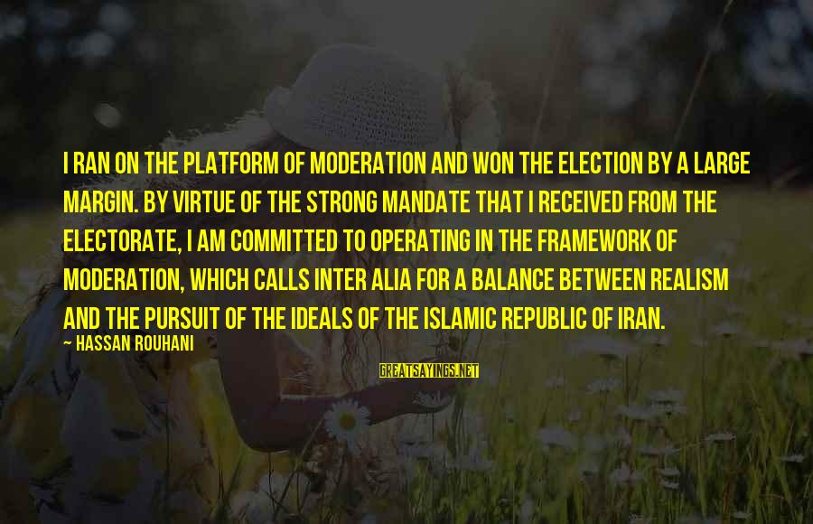 Republic Sayings By Hassan Rouhani: I ran on the platform of moderation and won the election by a large margin.
