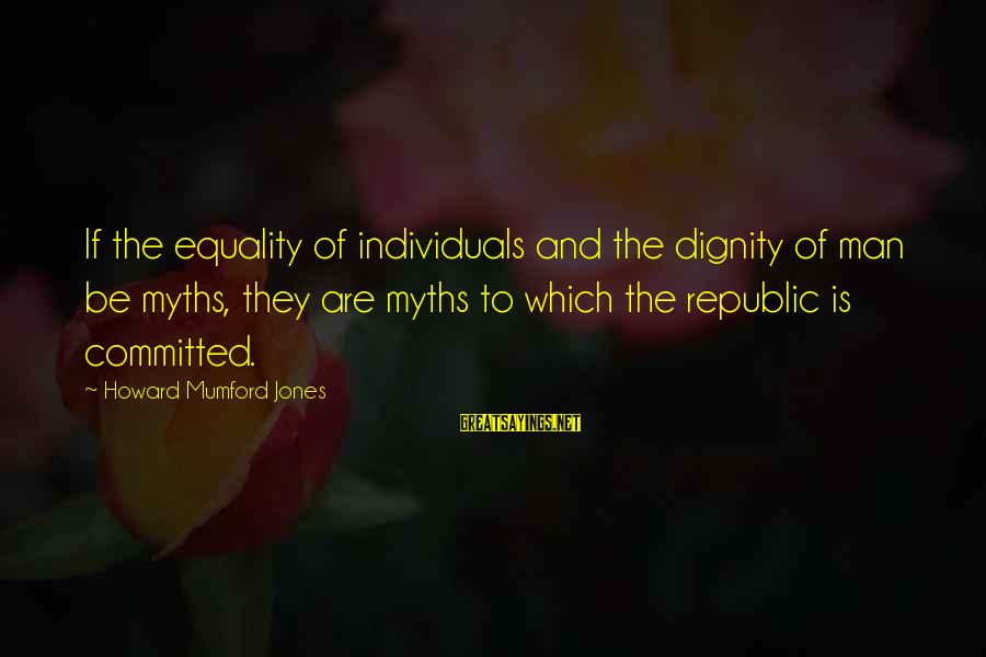 Republic Sayings By Howard Mumford Jones: If the equality of individuals and the dignity of man be myths, they are myths