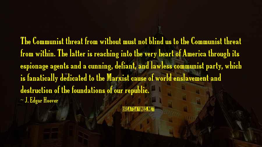 Republic Sayings By J. Edgar Hoover: The Communist threat from without must not blind us to the Communist threat from within.