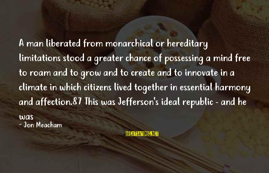 Republic Sayings By Jon Meacham: A man liberated from monarchical or hereditary limitations stood a greater chance of possessing a