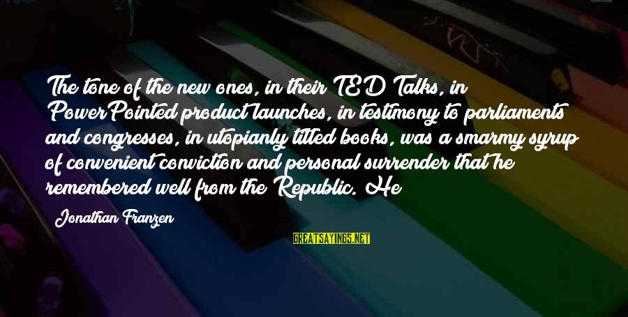 Republic Sayings By Jonathan Franzen: The tone of the new ones, in their TED Talks, in PowerPointed product launches, in