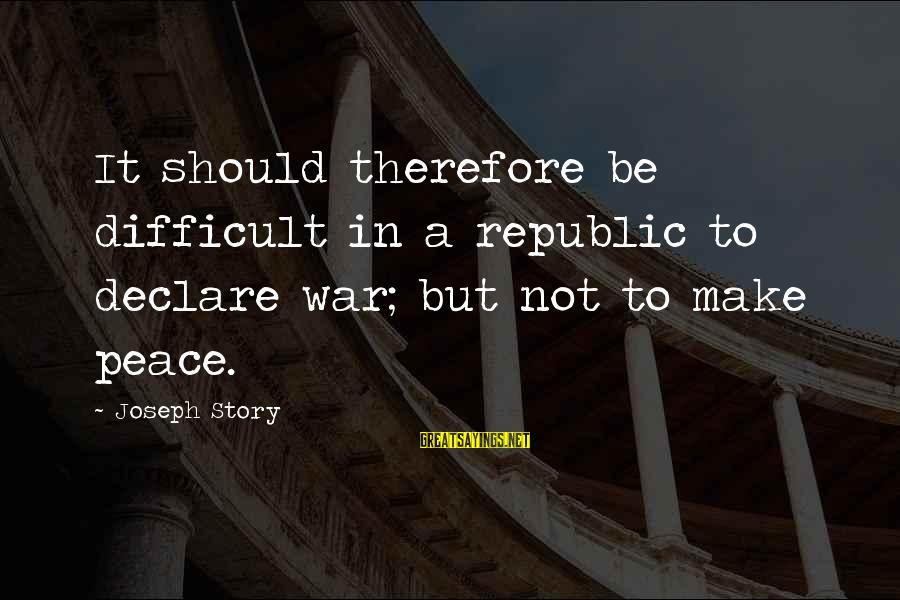 Republic Sayings By Joseph Story: It should therefore be difficult in a republic to declare war; but not to make