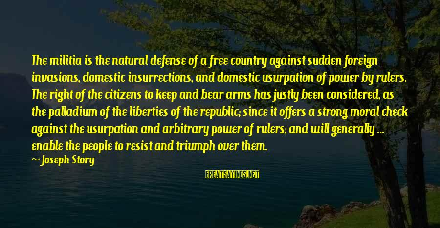 Republic Sayings By Joseph Story: The militia is the natural defense of a free country against sudden foreign invasions, domestic