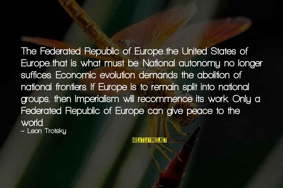 Republic Sayings By Leon Trotsky: The Federated Republic of Europe-the United States of Europe-that is what must be. National autonomy