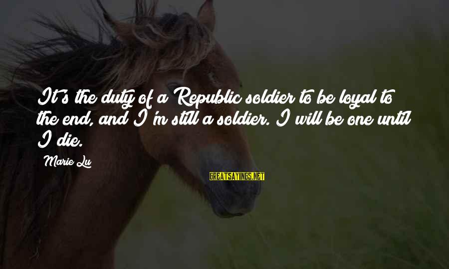 Republic Sayings By Marie Lu: It's the duty of a Republic soldier to be loyal to the end, and I'm