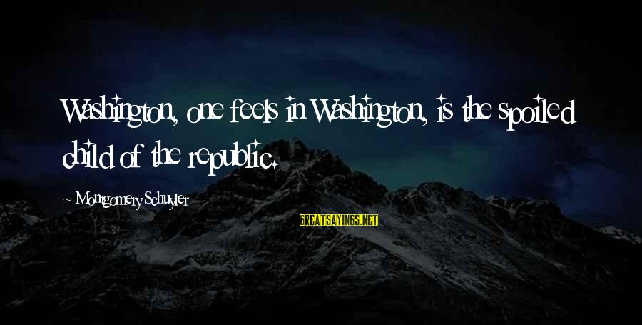Republic Sayings By Montgomery Schuyler: Washington, one feels in Washington, is the spoiled child of the republic.