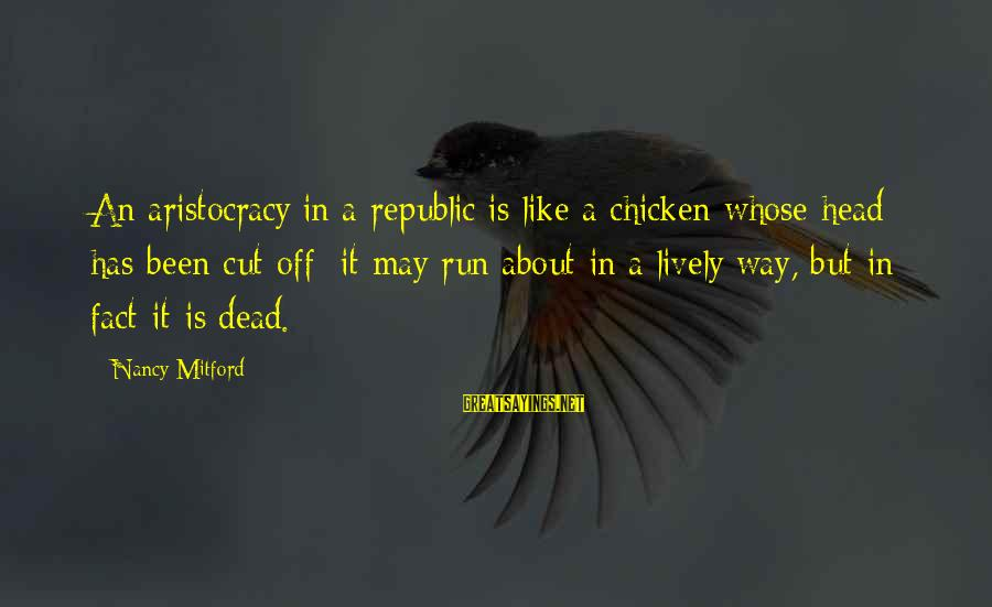 Republic Sayings By Nancy Mitford: An aristocracy in a republic is like a chicken whose head has been cut off;