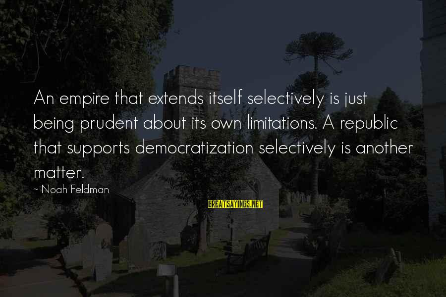 Republic Sayings By Noah Feldman: An empire that extends itself selectively is just being prudent about its own limitations. A
