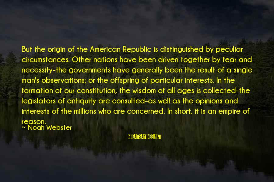 Republic Sayings By Noah Webster: But the origin of the American Republic is distinguished by peculiar circumstances. Other nations have