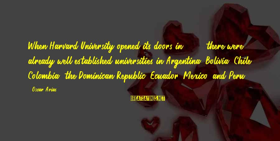 Republic Sayings By Oscar Arias: When Harvard University opened its doors in 1636, there were already well-established universities in Argentina,