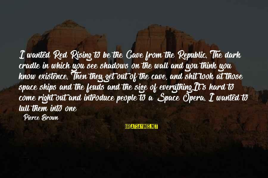 Republic Sayings By Pierce Brown: I wanted Red Rising to be the Cave from the Republic. The dark cradle in